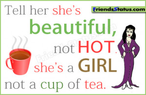 Tell her she's beautiful, not HOT. she's a girl not a cup of tea.