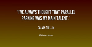 ve always thought that parallel parking was my main talent.""