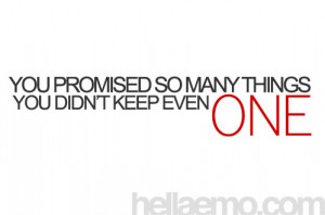 You promised so many things.. You didn't keep even one