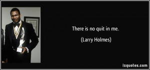 There is no quit in me. - Larry Holmes