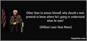 ... where he's going or understand what he sees? - William Least Heat-Moon