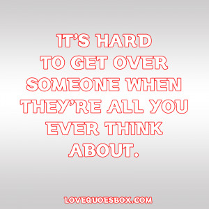 It's hard to get over someone when they're all you ever think ...