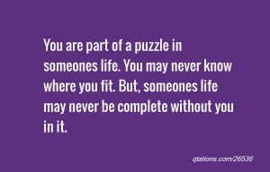 ... someones life. You may never know where you fit. But, someones life