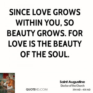 Since love grows within you, so beauty grows. For love is the beauty ...