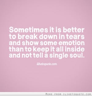 Sometimes it is better to break down in tears and show some emotion ...