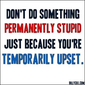 Don't do something permanently stupid...