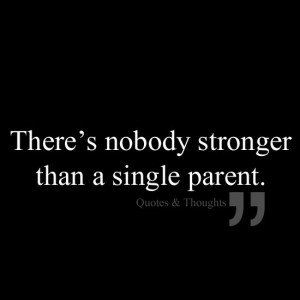 There's nobody stronger than a single parent.
