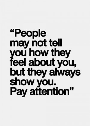 may not tell you how they feel about you, but they always show you ...