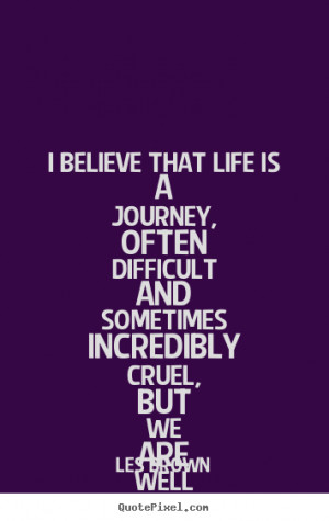 Les Brown picture quotes - I believe that life is a journey, often ...