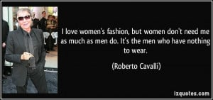 fashion, but women don't need me as much as men do. It's the men ...