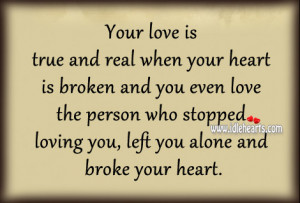 Your love is true and real when your heart is broken and you even love ...