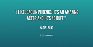 like Joaquin Phoenix. He's an amazing actor and he's so buff.""
