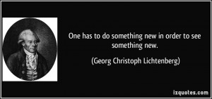 One has to do something new in order to see something new. - Georg ...