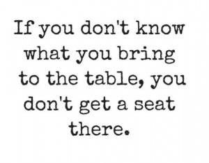 If you don't know what you bring to the table, you don't get a seat ...