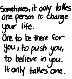 Sometimes, it only takes one person to change your life. One to be ...