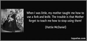 ... Mother forget to teach me how to stop using them! - Hattie McDaniel