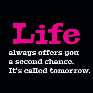 Life always you a second chance. It's called tomorrow.