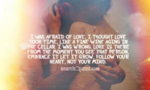 was afraid of love, I thought love took time, like a fine wine aging ...