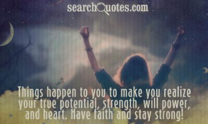 Things happen to you to make you realize your true potential, strength ...
