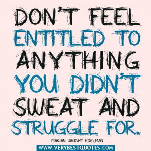 ... to anything you didn't sweat and struggle for. Marian Wright Edelman
