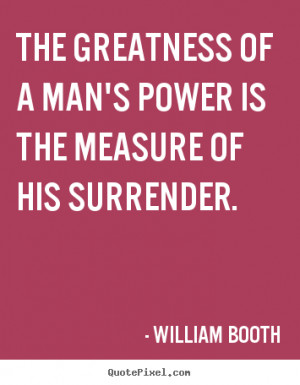 William Booth picture quote - The greatness of a man's power is the ...