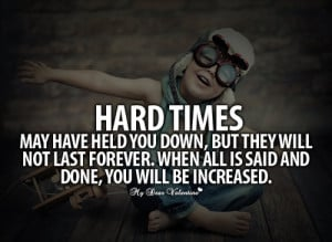 Hard times may have held you down, but they will not last forever ...