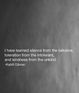 from the talkative, toleration from the intolerant, and kindness ...