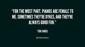 For the most part, pianos are female to me. Sometimes they're dykes ...