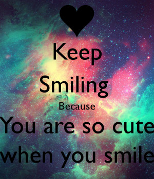 Keep Smiling Because You are so cute when you smile