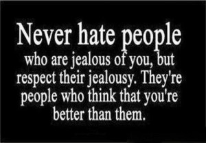 Never hate people who are jealous of you.