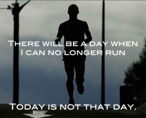 There will be a day when I can no longer run. Today is not that day.