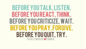 Think before you act. I *so* need to remember this. Listen, think ...