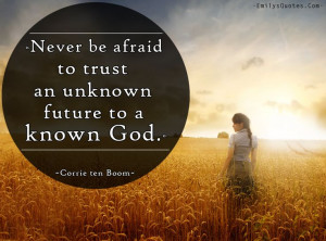 ... afraid to trust an unknown future to a known God. Corrie ten Boom