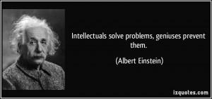 Intellectuals solve problems, geniuses prevent them. - Albert Einstein