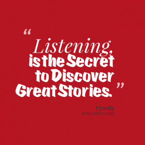 Quotes Picture: listening, is the secret to discover great stories