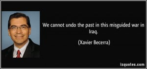 We cannot undo the past in this misguided war in Iraq. - Xavier ...