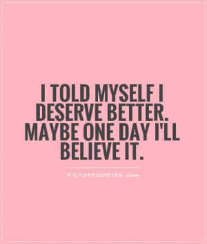 ... myself I deserve better. Maybe one day I'll believe it Picture Quote