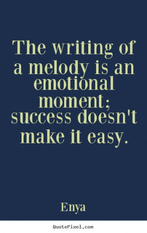 The writing of a melody is an emotional moment; success doesn't make ...
