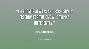 Freedom is always and exclusively freedom for the one who thinks ...
