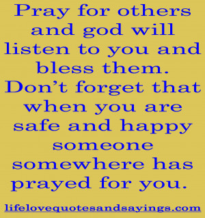 Pray for others and god will listen to you and bless them. Don't ...