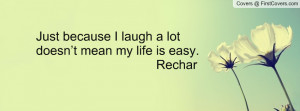just because i laugh a lot doesn't mean my life is easy. rechar ...