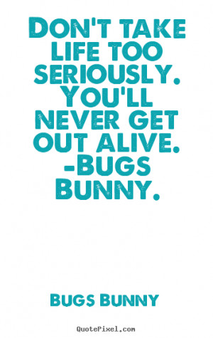 ... ll never get out alive. -Bugs Bunny. - Bugs Bunny. View more images