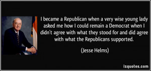 became a Republican when a very wise young lady asked me how I could ...