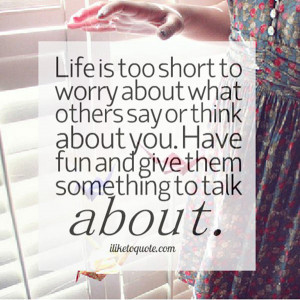 wekosh-quote-life-is-too-short-to-worry-about-what-others-say-or-think ...