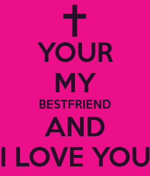 YOUR MY BESTFRIEND AND I LOVE YOU