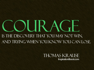 courage quotes courage is the discovery that you may not win and ...