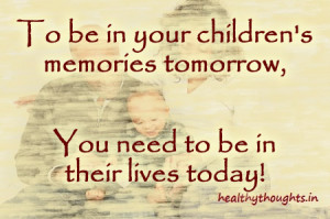 family quotes_to be in your childrens memories tomorrow you need to be ...