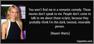 You won't find me in a romantic comedy. Those movies don't speak to me ...