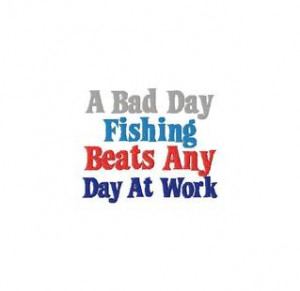 Good fishing quotes quotesgram for Is it a good day to fish