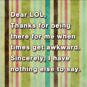 Dear LOL, thanks for being there for me when times get awkward ...